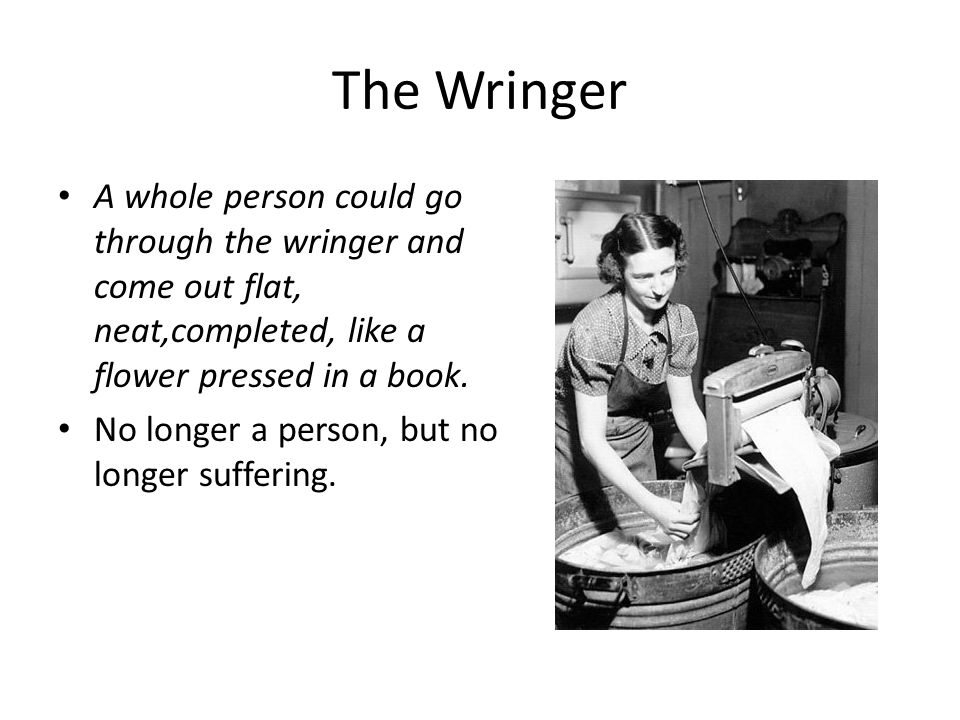 The Wringer A whole person could go through the wringer and come out flat, neat,completed, like a flower pressed in a book.