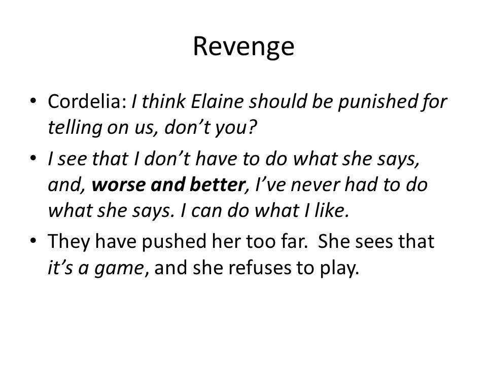Revenge Cordelia: I think Elaine should be punished for telling on us, don't you