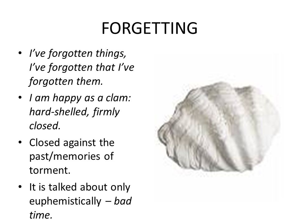 FORGETTING I've forgotten things, I've forgotten that I've forgotten them. I am happy as a clam: hard-shelled, firmly closed.