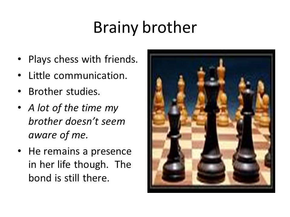 Brainy brother Plays chess with friends. Little communication.