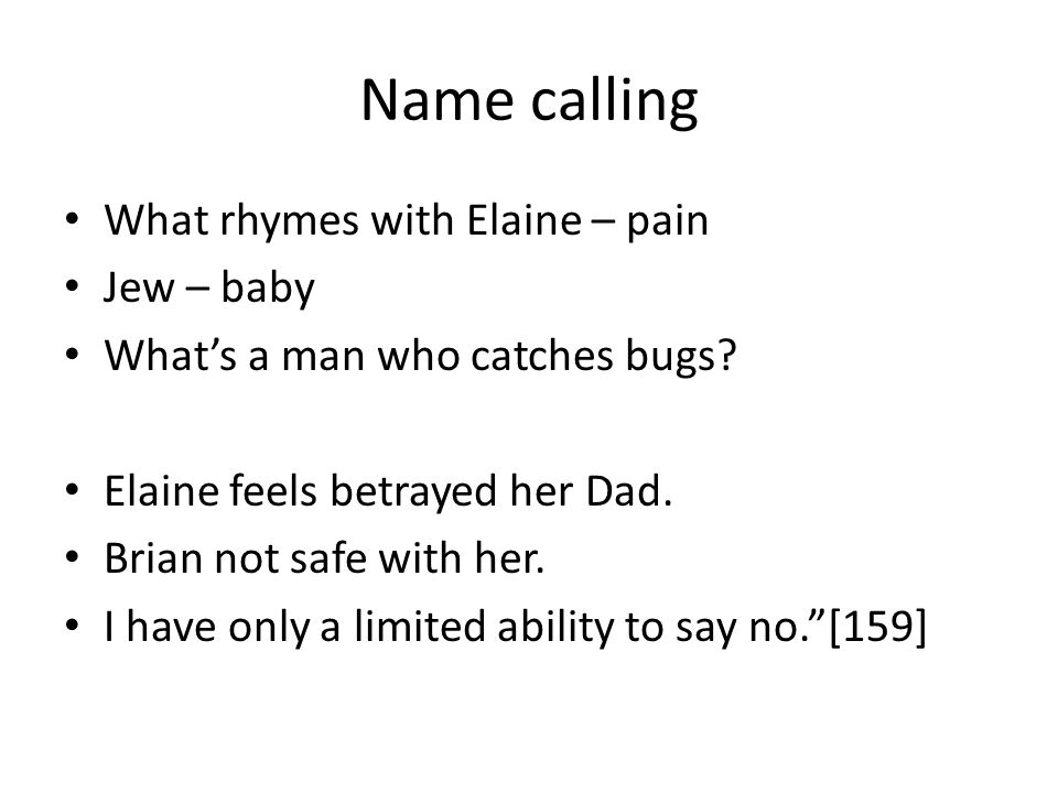 Name calling What rhymes with Elaine – pain Jew – baby