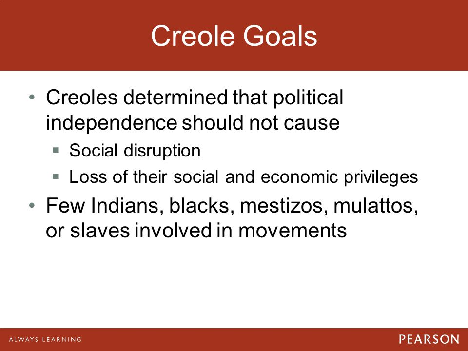 Creole Goals 04/28/11. Creoles determined that political independence should not cause. Social disruption.
