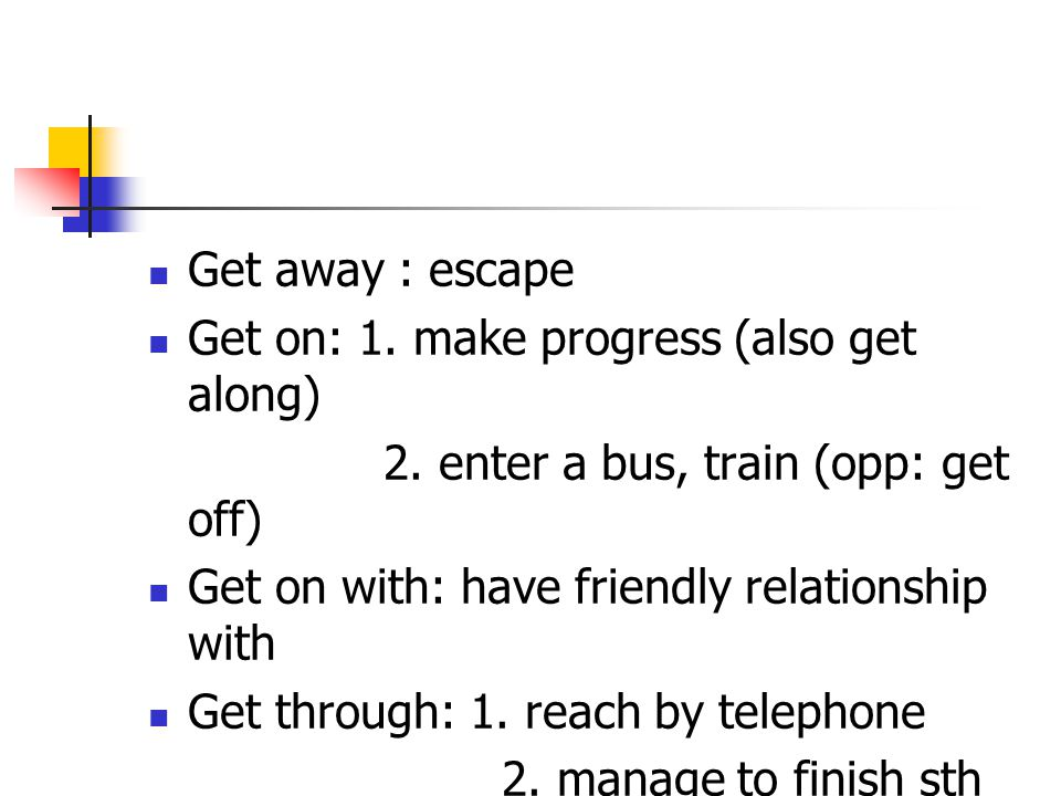 Get away : escape Get on: 1. make progress (also get along) 2. enter a bus, train (opp: get off) Get on with: have friendly relationship with.