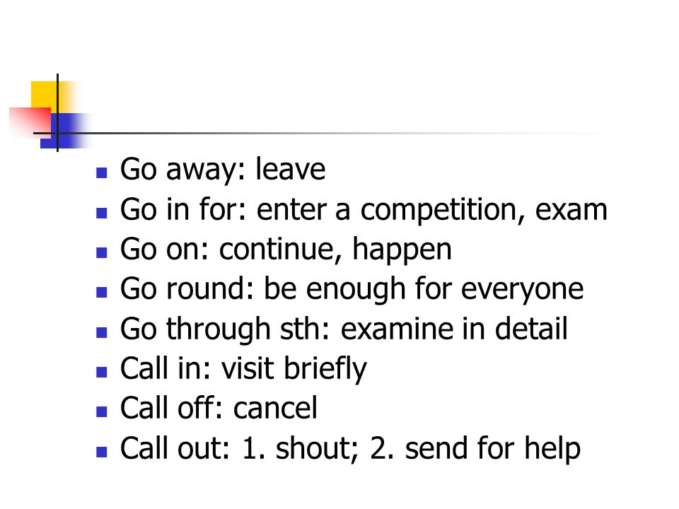 Go away: leave Go in for: enter a competition, exam. Go on: continue, happen. Go round: be enough for everyone.