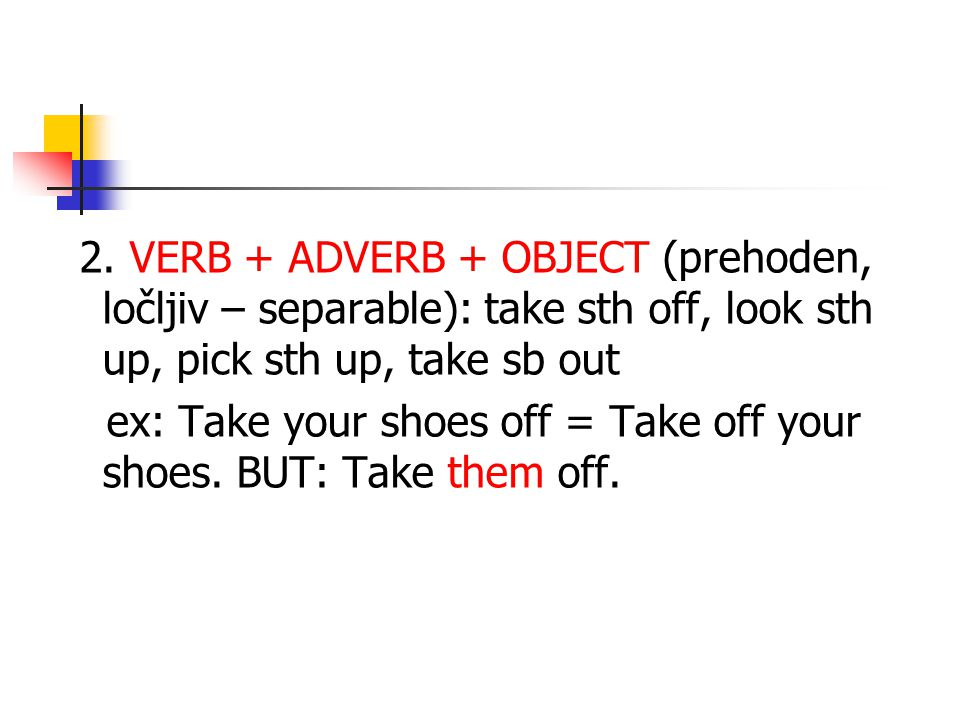 2. VERB + ADVERB + OBJECT (prehoden, ločljiv – separable): take sth off, look sth up, pick sth up, take sb out