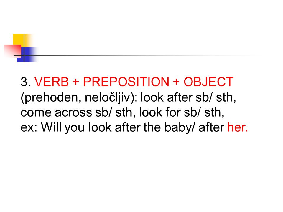 3. VERB + PREPOSITION + OBJECT (prehoden, neločljiv): look after sb/ sth, come across sb/ sth, look for sb/ sth,