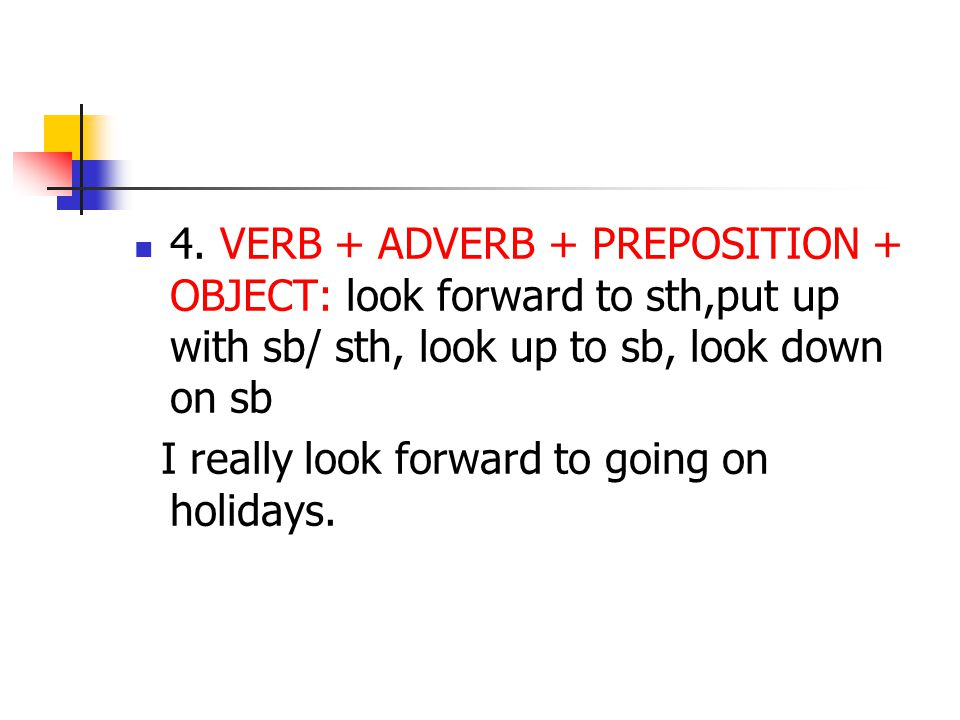 4. VERB + ADVERB + PREPOSITION + OBJECT: look forward to sth,put up with sb/ sth, look up to sb, look down on sb