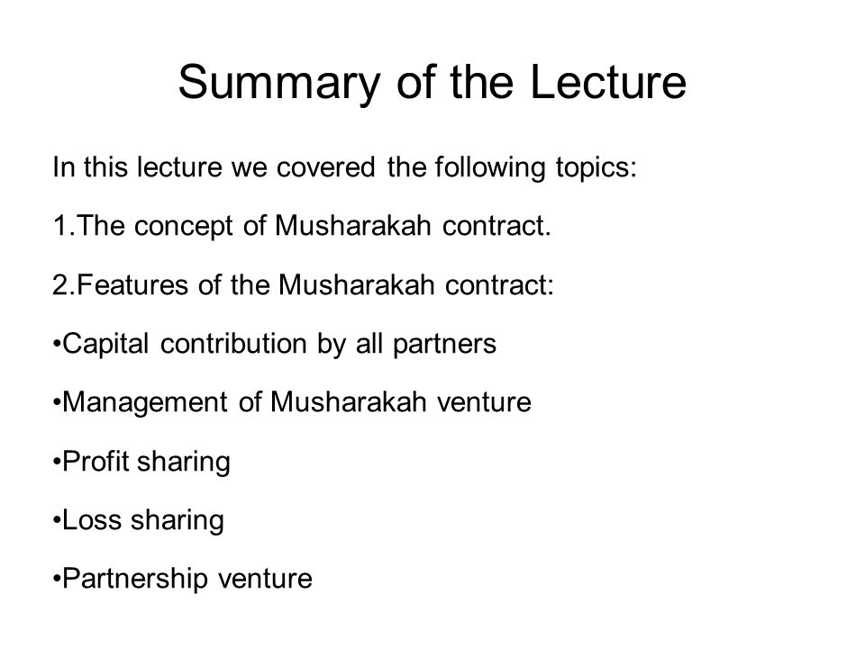 Summary of the Lecture In this lecture we covered the following topics: The concept of Musharakah contract.
