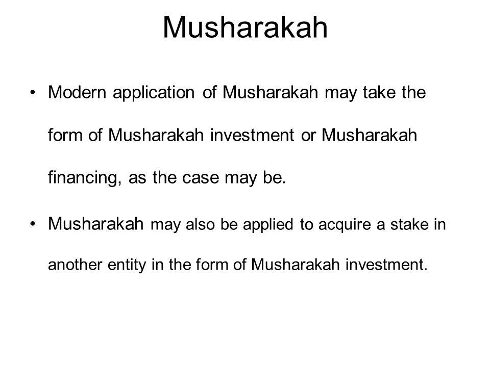 Musharakah Modern application of Musharakah may take the form of Musharakah investment or Musharakah financing, as the case may be.