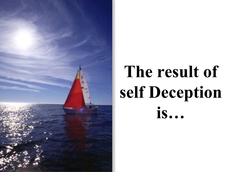 The result of self Deception is…