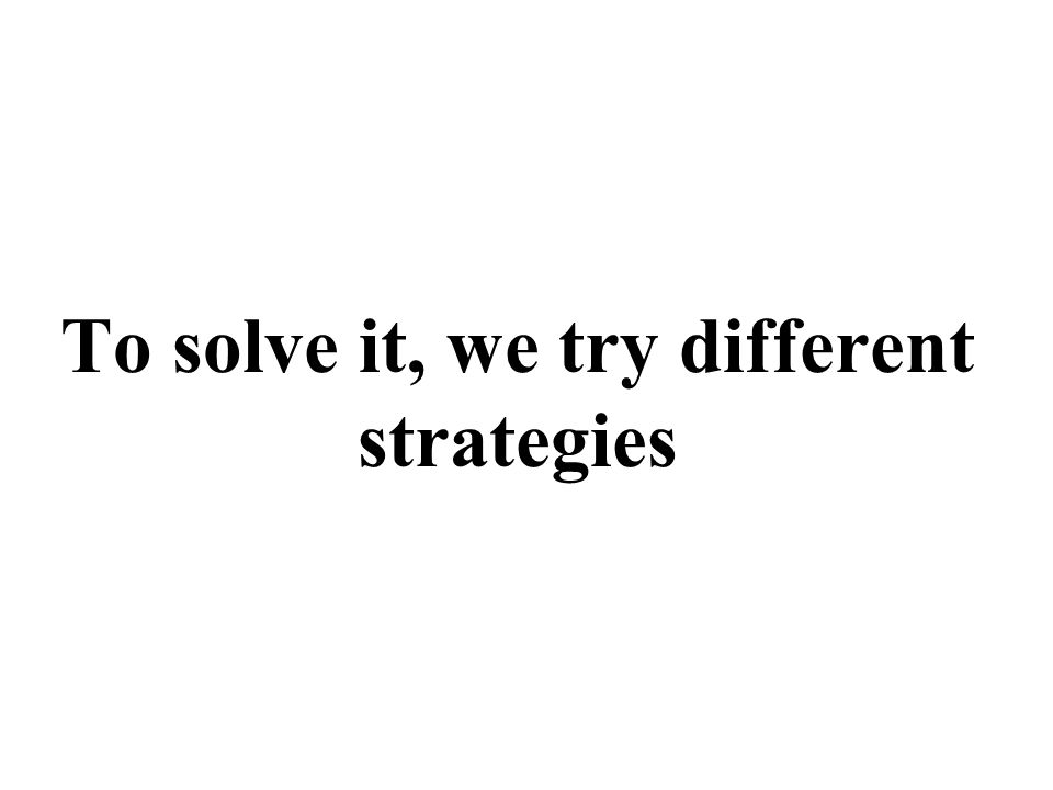 To solve it, we try different strategies