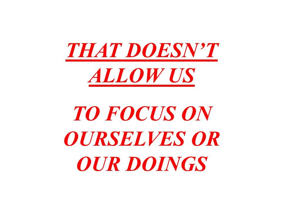 TO FOCUS ON OURSELVES OR OUR DOINGS