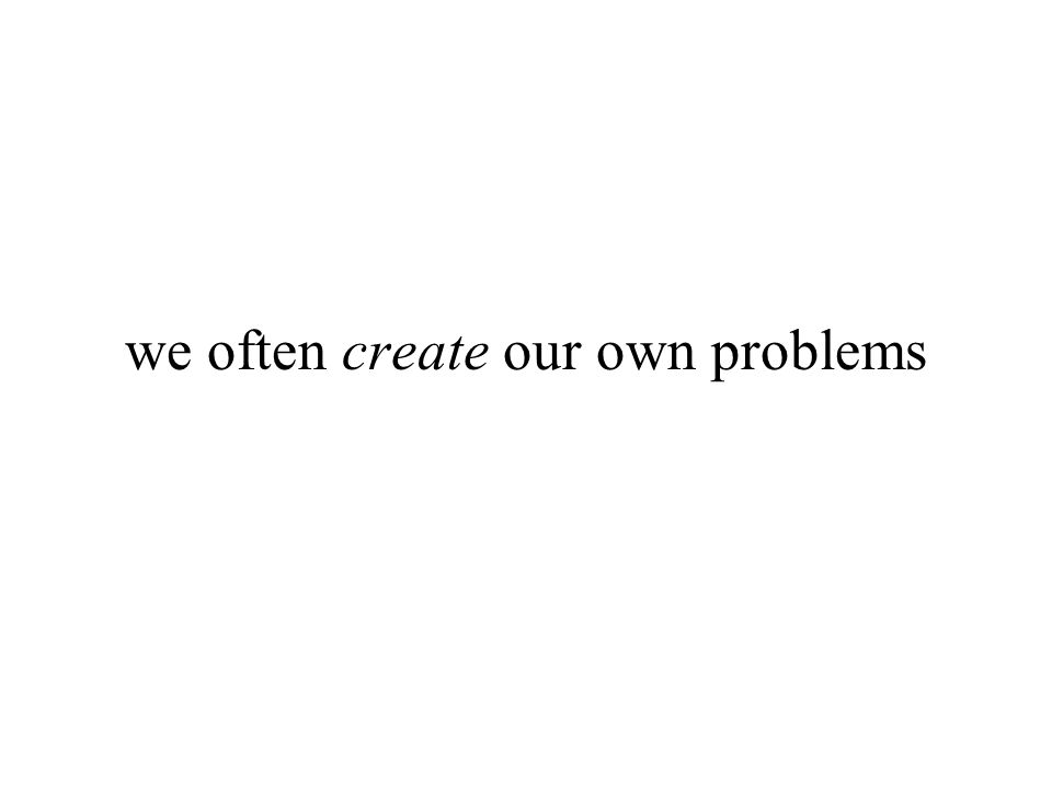 we often create our own problems