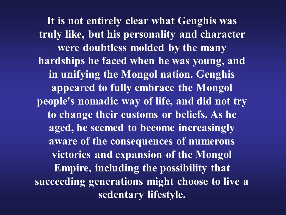 It is not entirely clear what Genghis was truly like, but his personality and character were doubtless molded by the many hardships he faced when he was young, and in unifying the Mongol nation.