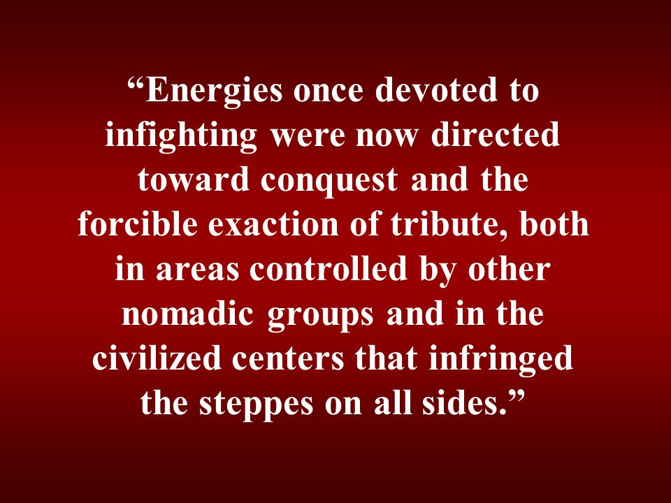 Energies once devoted to infighting were now directed toward conquest and the forcible exaction of tribute, both in areas controlled by other nomadic groups and in the civilized centers that infringed the steppes on all sides.