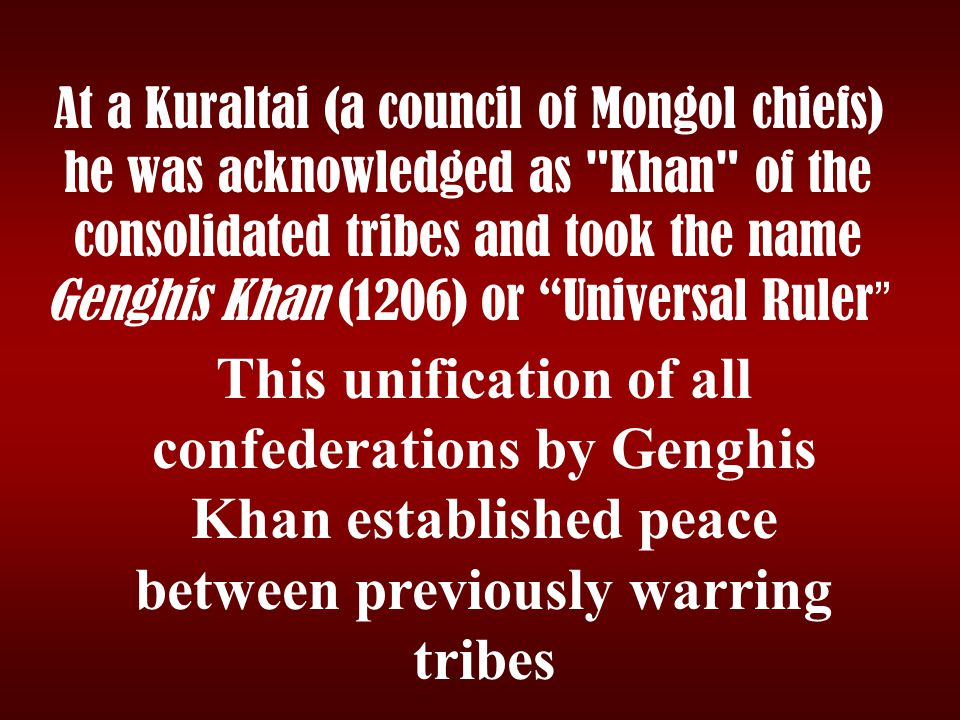 At a Kuraltai (a council of Mongol chiefs) he was acknowledged as Khan of the consolidated tribes and took the name Genghis Khan (1206) or Universal Ruler