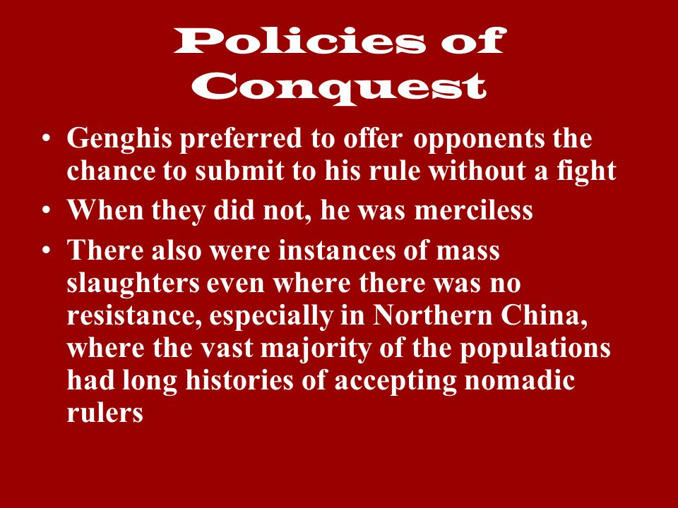Policies of Conquest Genghis preferred to offer opponents the chance to submit to his rule without a fight.