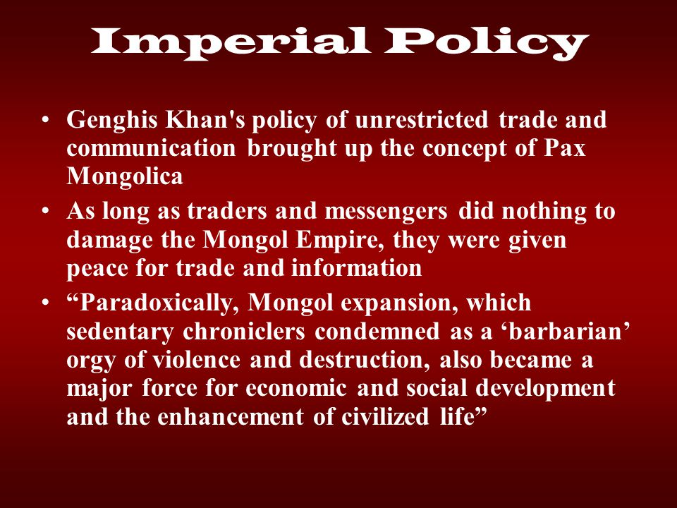 Imperial Policy Genghis Khan s policy of unrestricted trade and communication brought up the concept of Pax Mongolica.