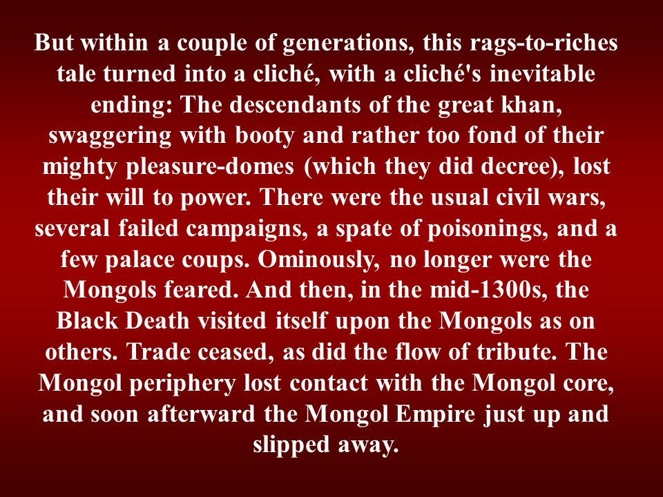 But within a couple of generations, this rags-to-riches tale turned into a cliché, with a cliché s inevitable ending: The descendants of the great khan, swaggering with booty and rather too fond of their mighty pleasure-domes (which they did decree), lost their will to power.