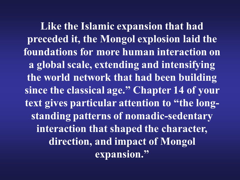 Like the Islamic expansion that had preceded it, the Mongol explosion laid the foundations for more human interaction on a global scale, extending and intensifying the world network that had been building since the classical age. Chapter 14 of your text gives particular attention to the long-standing patterns of nomadic-sedentary interaction that shaped the character, direction, and impact of Mongol expansion.