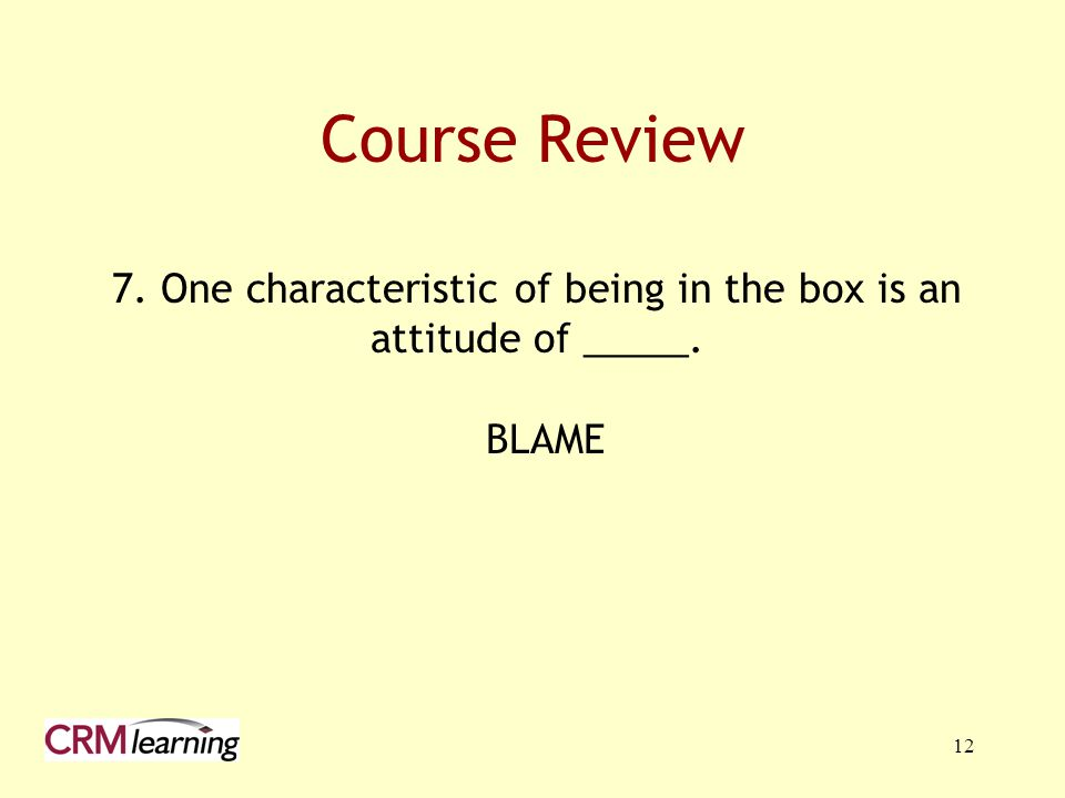 7. One characteristic of being in the box is an attitude of _____.