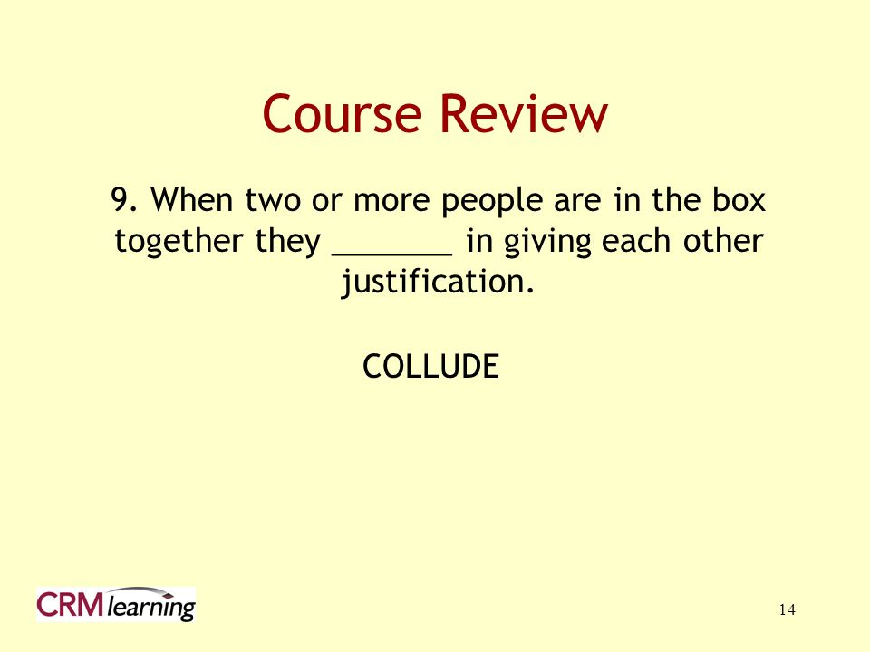 Course Review 9. When two or more people are in the box together they _______ in giving each other justification.