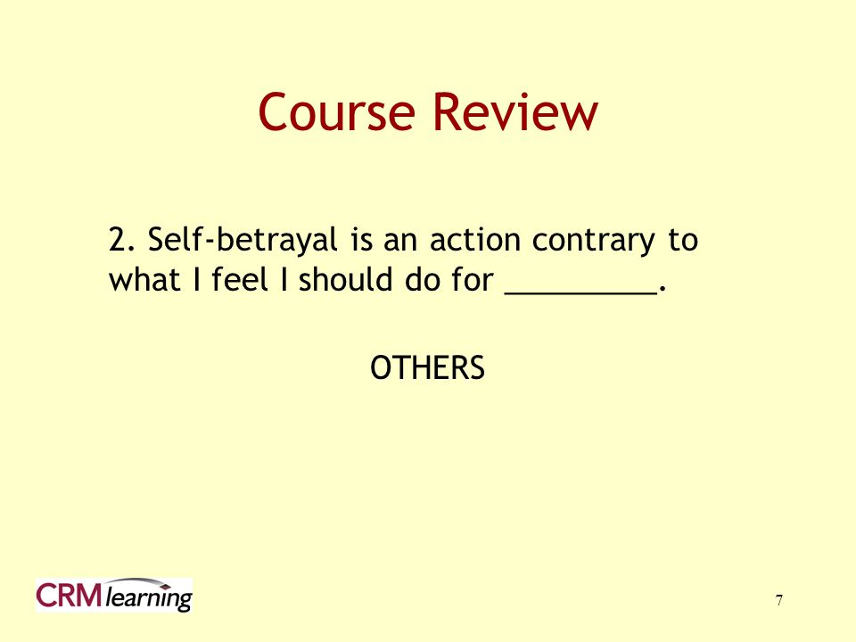 Course Review 2. Self-betrayal is an action contrary to what I feel I should do for _________.