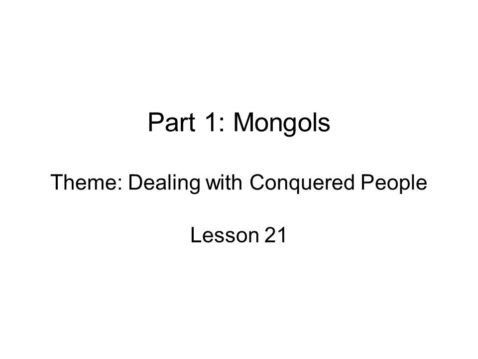 Part 1: Mongols Theme: Dealing with Conquered People