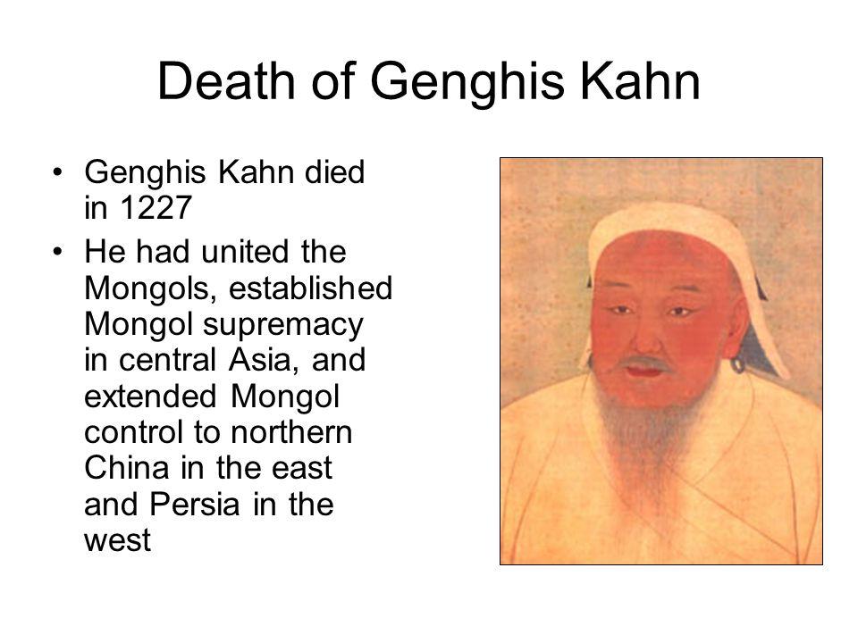 Death of Genghis Kahn Genghis Kahn died in 1227