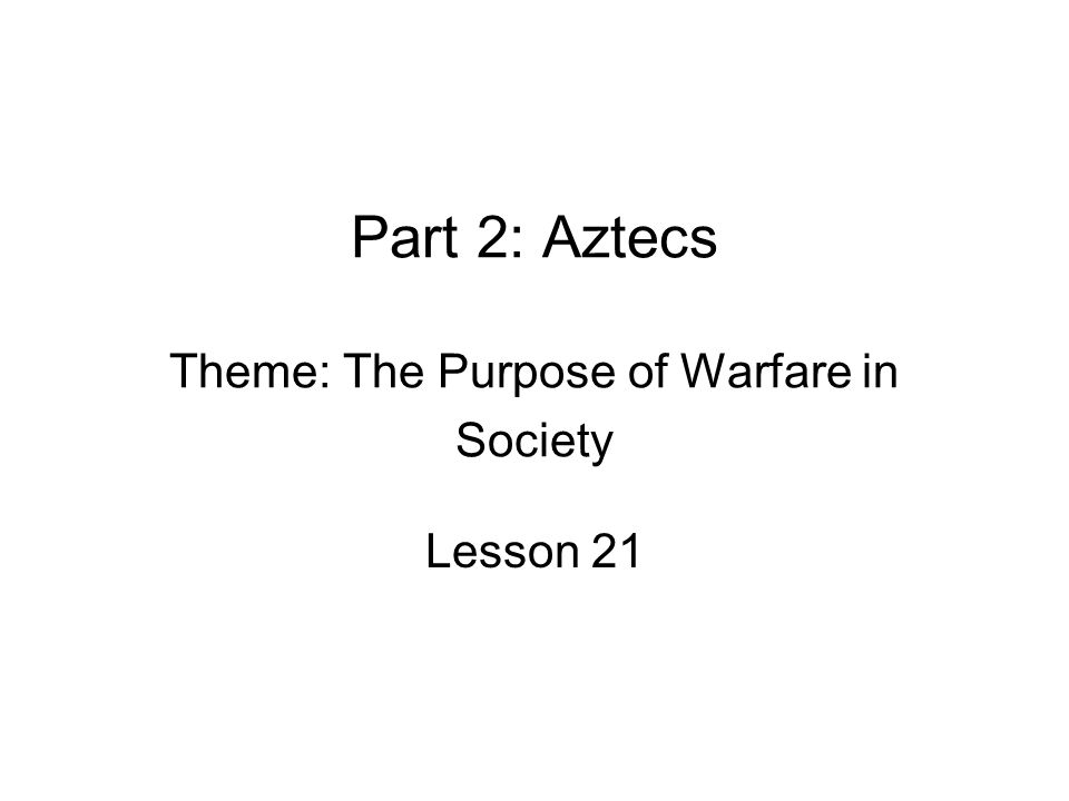 Part 2: Aztecs Theme: The Purpose of Warfare in Society