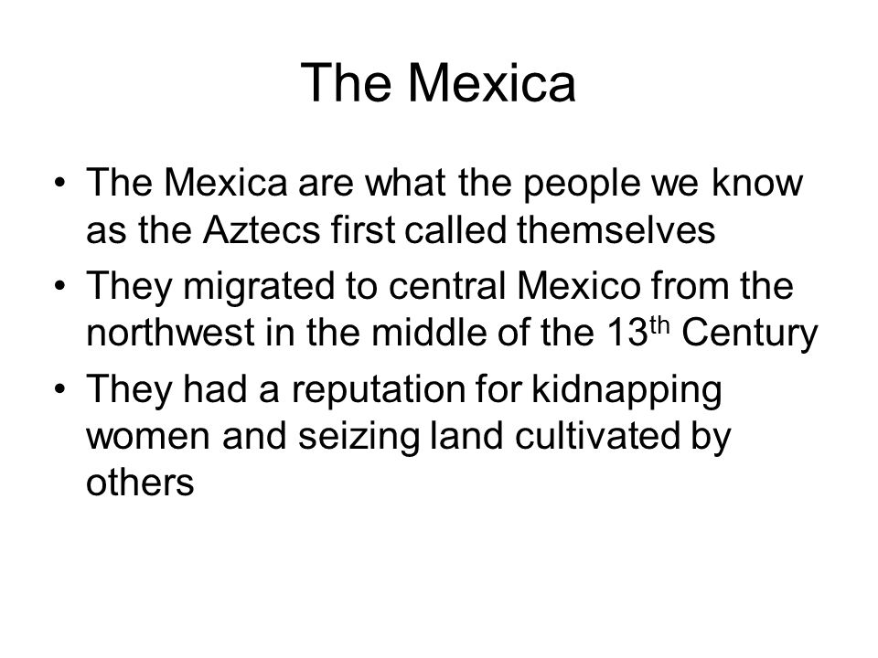 The Mexica The Mexica are what the people we know as the Aztecs first called themselves.