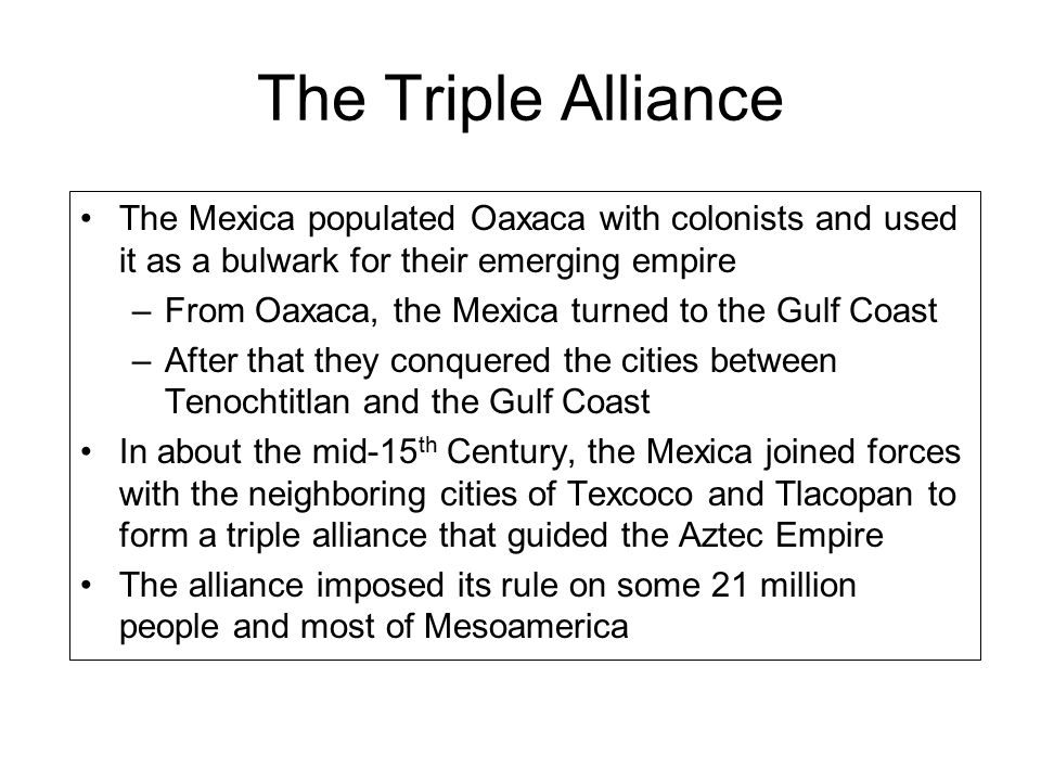 The Triple Alliance The Mexica populated Oaxaca with colonists and used it as a bulwark for their emerging empire.