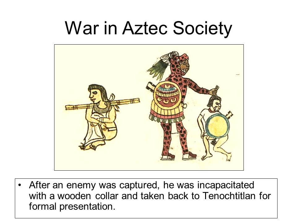 War in Aztec Society After an enemy was captured, he was incapacitated with a wooden collar and taken back to Tenochtitlan for formal presentation.