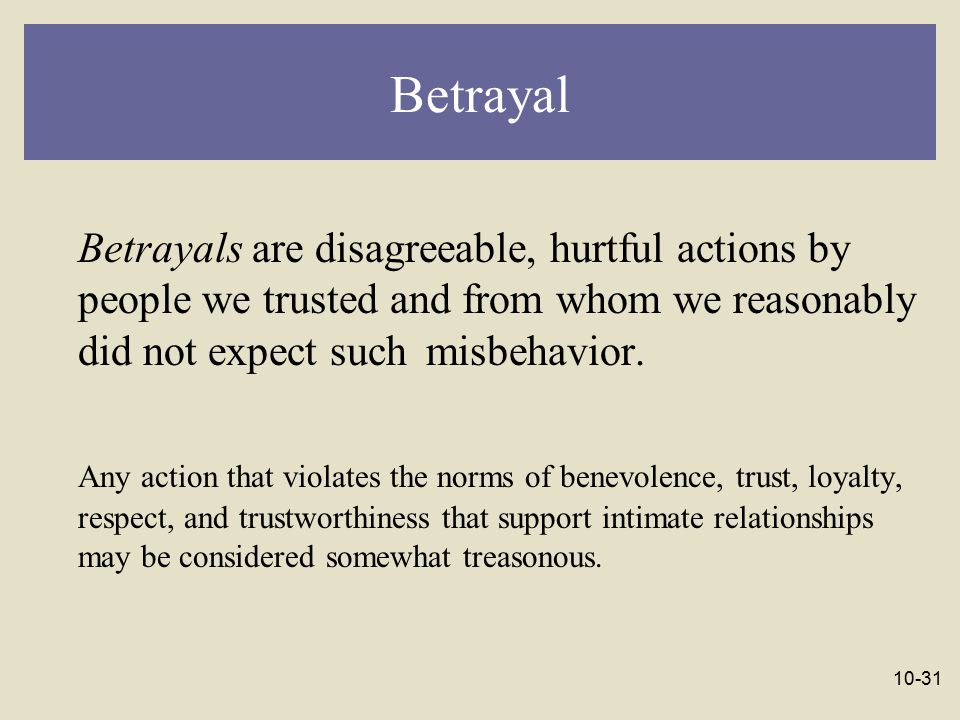 Betrayal Betrayals are disagreeable, hurtful actions by people we trusted and from whom we reasonably did not expect such misbehavior.