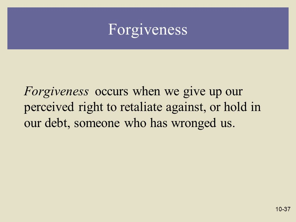 Forgiveness Forgiveness occurs when we give up our perceived right to retaliate against, or hold in our debt, someone who has wronged us.