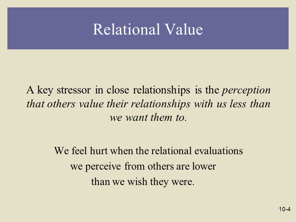 Relational Value A key stressor in close relationships is the perception that others value their relationships with us less than we want them to.