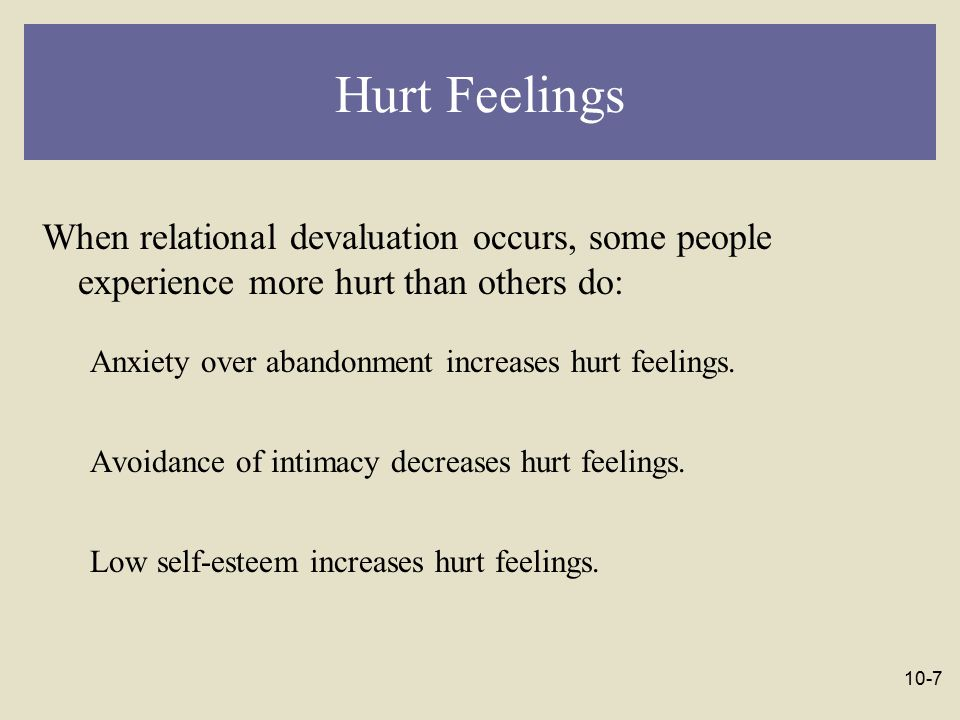 Hurt Feelings When relational devaluation occurs, some people experience more hurt than others do: Anxiety over abandonment increases hurt feelings.