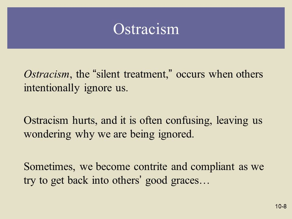 Ostracism Ostracism, the silent treatment, occurs when others intentionally ignore us.