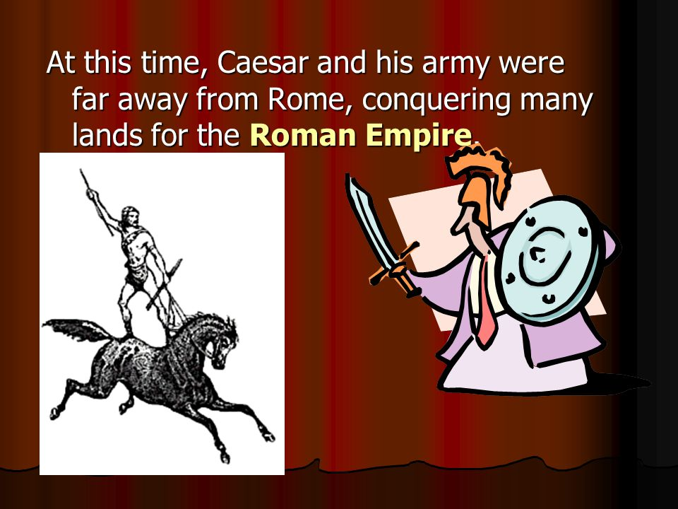 At this time, Caesar and his army were far away from Rome, conquering many lands for the Roman Empire.
