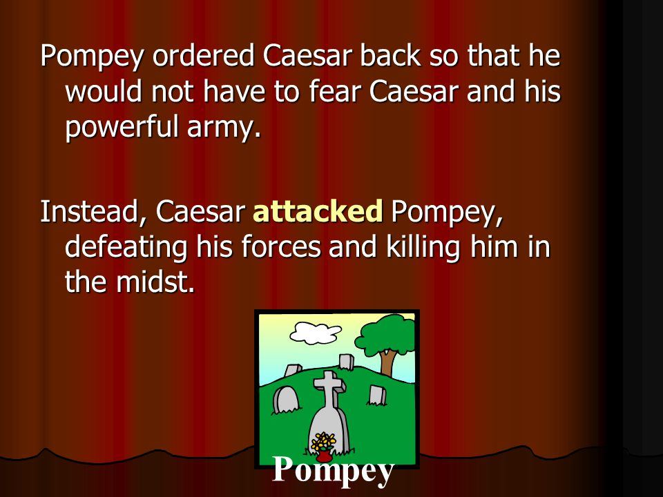 Pompey ordered Caesar back so that he would not have to fear Caesar and his powerful army. Instead, Caesar attacked Pompey, defeating his forces and killing him in the midst.