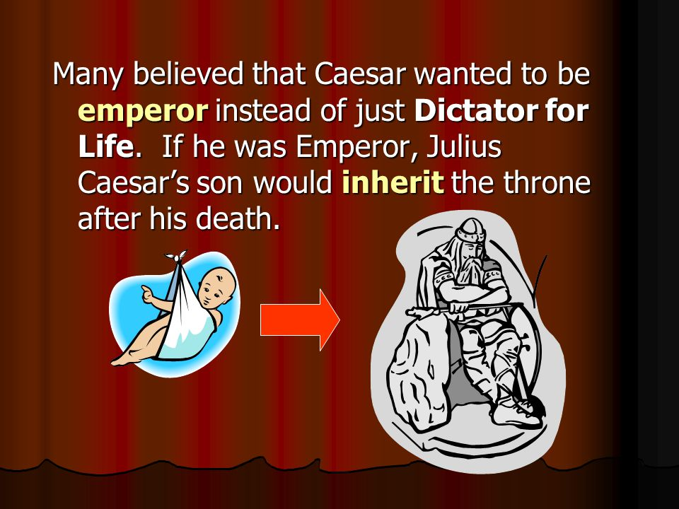 Many believed that Caesar wanted to be emperor instead of just Dictator for Life.