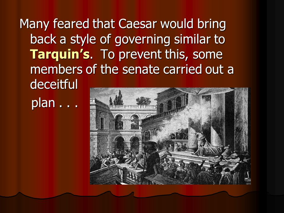 Many feared that Caesar would bring back a style of governing similar to Tarquin's.