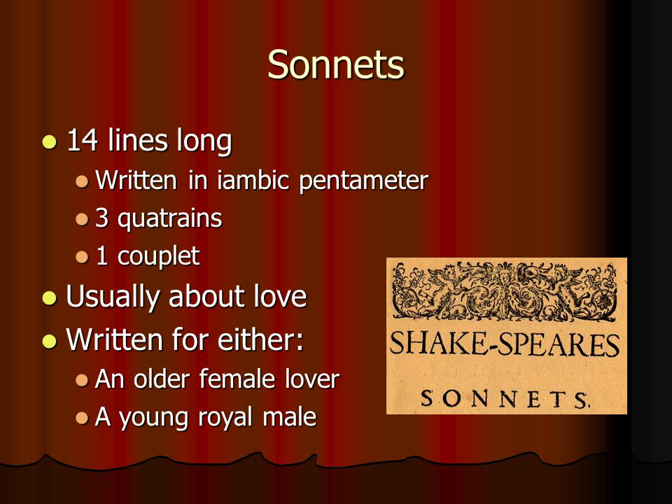 Sonnets 14 lines long Usually about love Written for either: