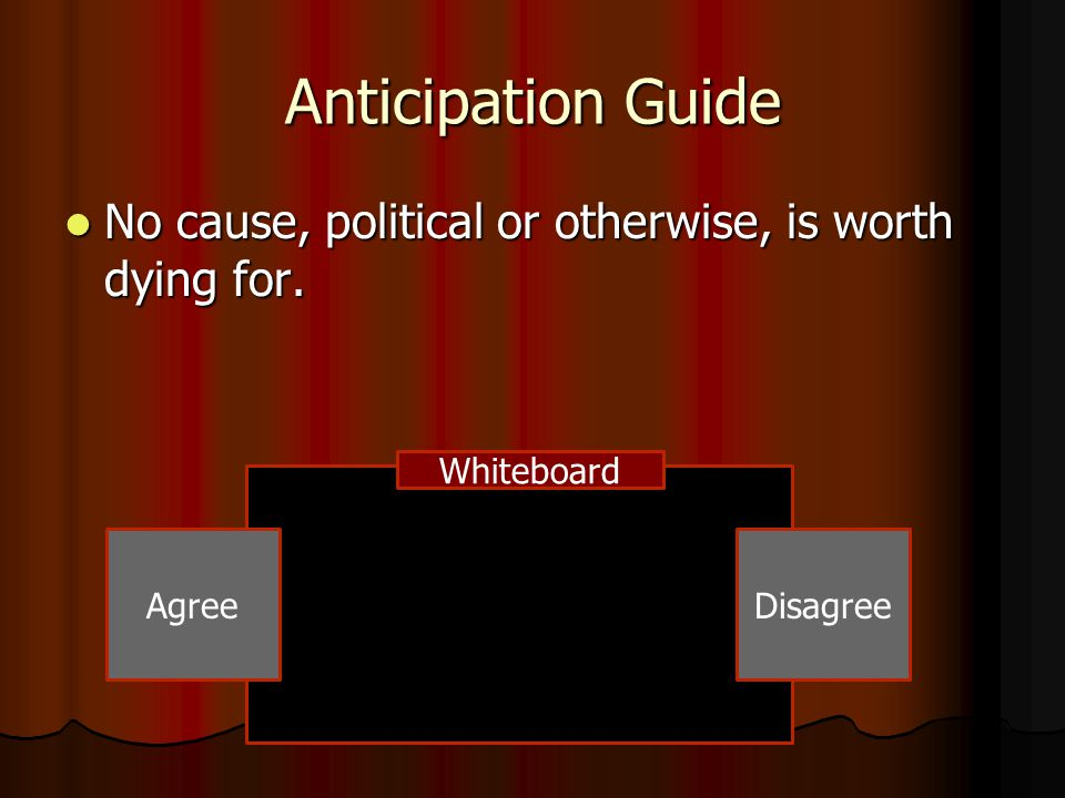 Anticipation Guide No cause, political or otherwise, is worth dying for. Whiteboard Agree Disagree
