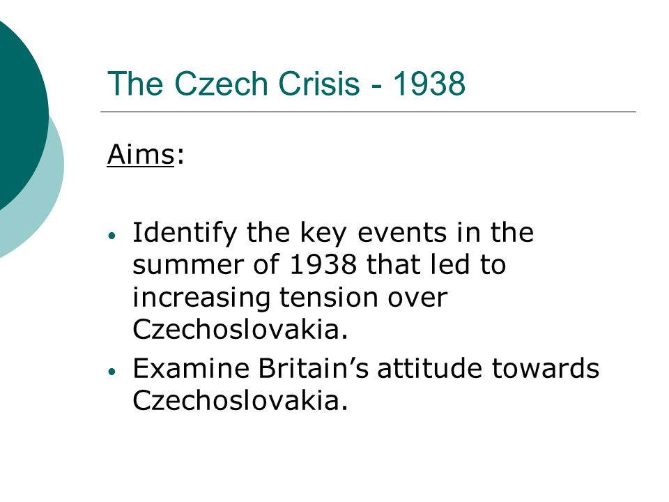 The Czech Crisis - 1938 Aims:
