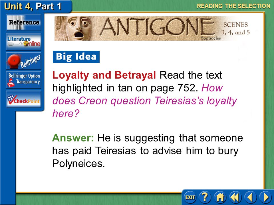 READING THE SELECTION Loyalty and Betrayal Read the text highlighted in tan on page 752. How does Creon question Teiresias's loyalty here