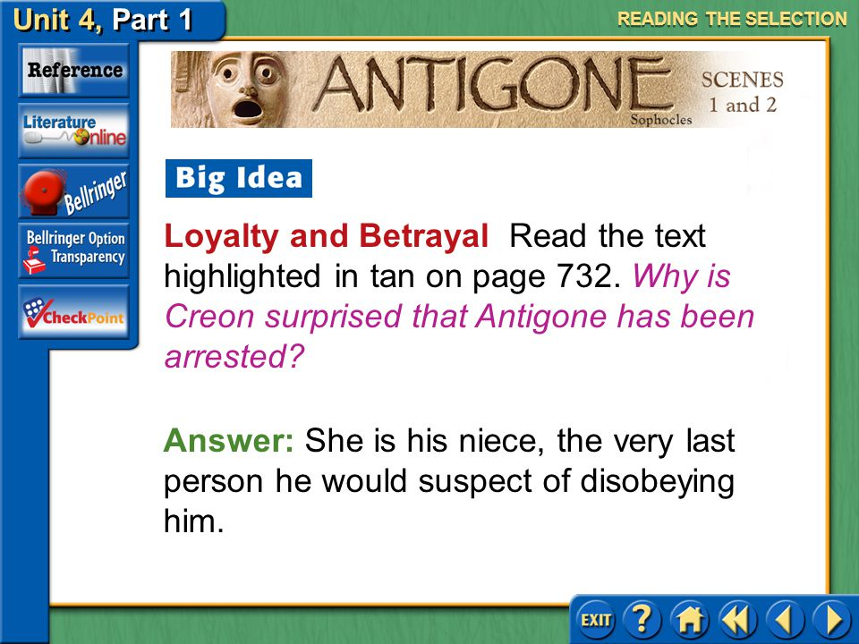 READING THE SELECTION Loyalty and Betrayal Read the text highlighted in tan on page 732. Why is Creon surprised that Antigone has been arrested
