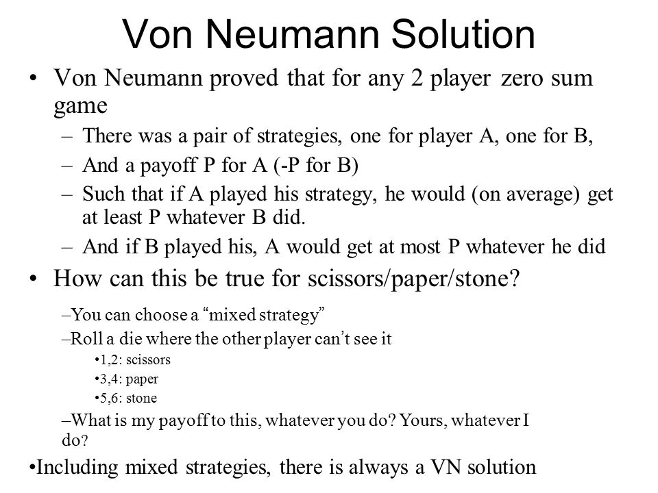 Von Neumann Solution Von Neumann proved that for any 2 player zero sum game. There was a pair of strategies, one for player A, one for B,