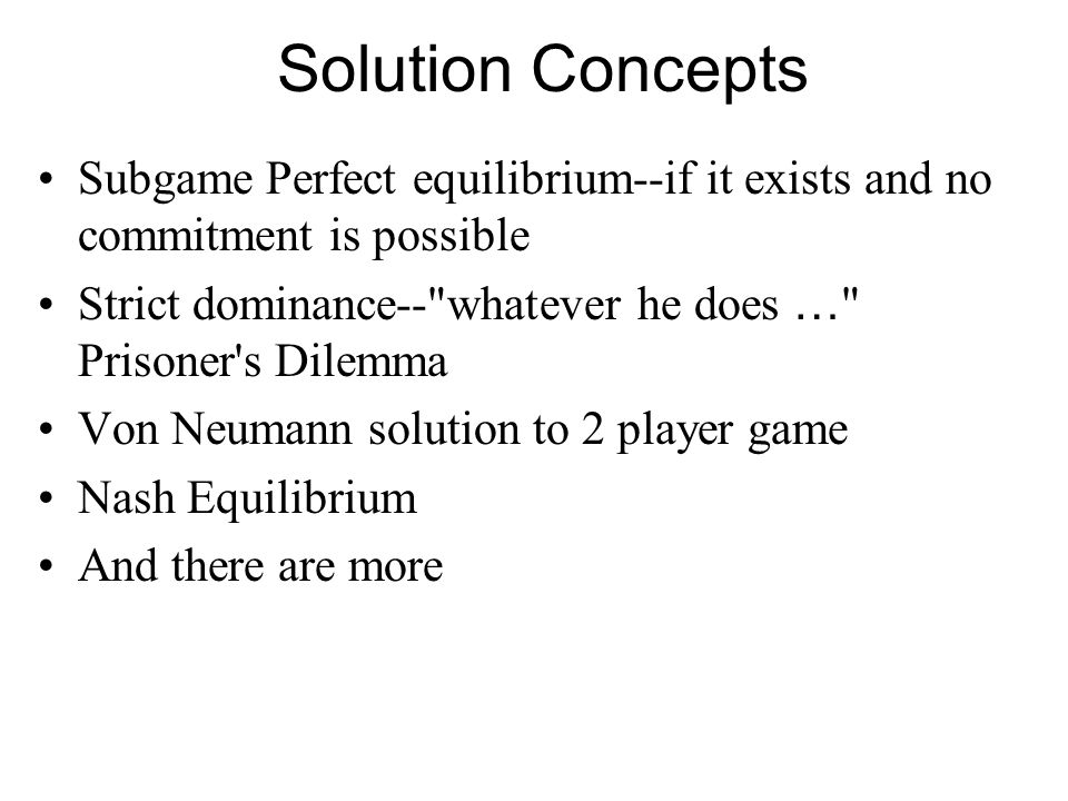 Solution Concepts Subgame Perfect equilibrium--if it exists and no commitment is possible. Strict dominance-- whatever he does … Prisoner s Dilemma.