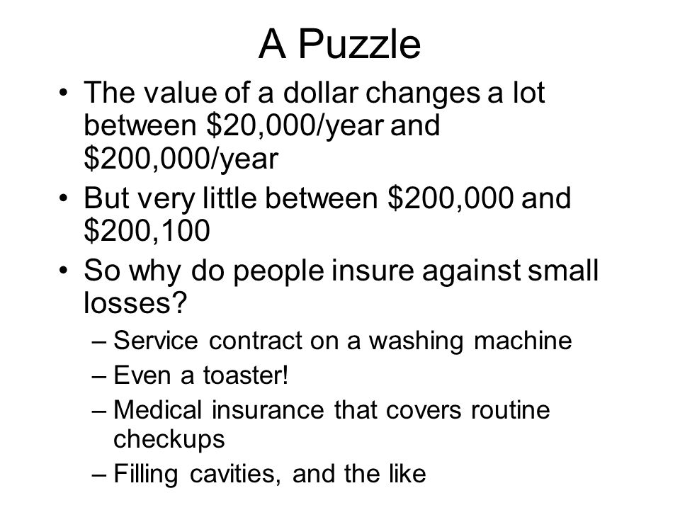 A Puzzle The value of a dollar changes a lot between $20,000/year and $200,000/year. But very little between $200,000 and $200,100.